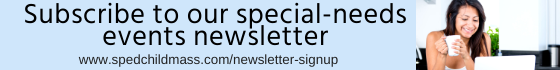 Sign Up for Our Newsletter. Local and low-cost info about special-needs events, work shops, conferences, and more in Greater Massachusetts
